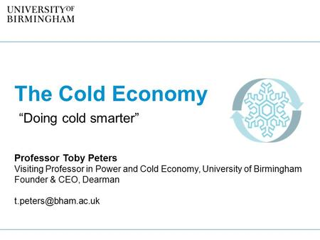 "The Cold Economy ""Doing cold smarter"" Professor Toby Peters Visiting Professor in Power and Cold Economy, University of Birmingham Founder & CEO, Dearman."