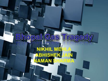 NIKHIL MEHLA ABHISHEK JAIN NAMAN SHARMA. THE BHOPAL DISASTER Around 1 a.m. on Monday, the 3rd of December, 1984, In the city of Bhopal, Central India,