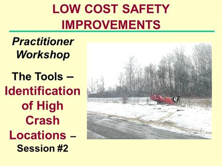 LOW COST SAFETY IMPROVEMENTS Practitioner Workshop The Tools – Identification of High Crash Locations – Session #2.