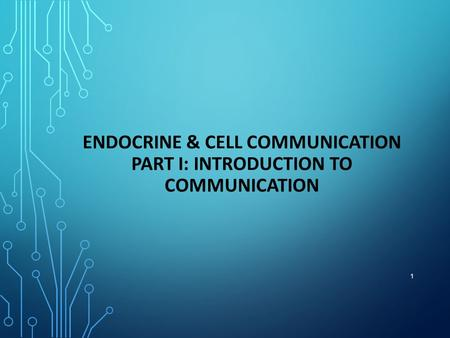 1 ENDOCRINE & CELL COMMUNICATION PART I: INTRODUCTION TO COMMUNICATION.