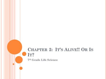 C HAPTER 2: I T ' S A LIVE !! O R I S I T ? 7 th Grade Life Science.