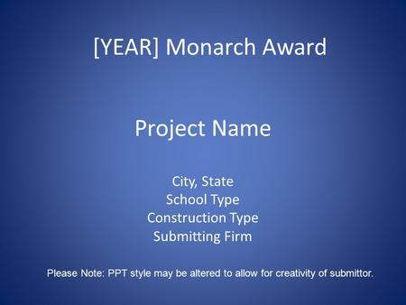 Project Name City, State School Type Construction Type Submitting Firm [YEAR] Monarch Award Please Note: PPT style may be altered to allow for creativity.