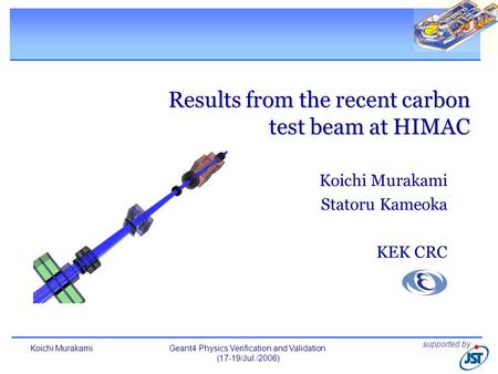 Koichi MurakamiGeant4 Physics Verification and Validation (17-19/Jul./2006) 1 Results from the recent carbon test beam at HIMAC Koichi Murakami Statoru.