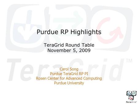 Purdue RP Highlights TeraGrid Round Table November 5, 2009 Carol Song Purdue TeraGrid RP PI Rosen Center for Advanced Computing Purdue University.