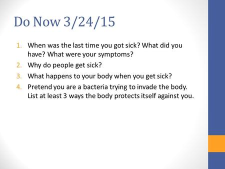 Do Now 3/24/15 1.When was the last time you got sick? What did you have? What were your symptoms? 2.Why do people get sick? 3.What happens to your body.