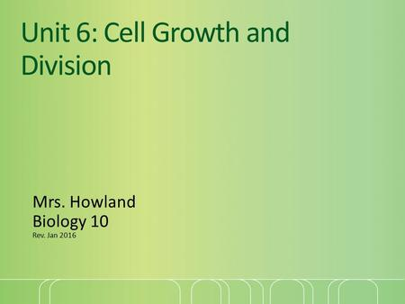 Unit 6: Cell Growth and Division Mrs. Howland Biology 10 Rev. Jan 2016.