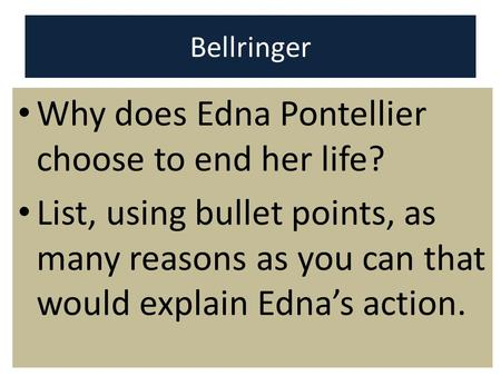 Bellringer Why does Edna Pontellier choose to end her life? List, using bullet points, as many reasons as you can that would explain Edna's action.