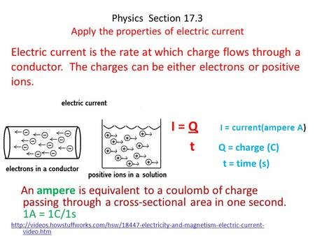 Physics Section 17.3 Apply the properties of electric current Electric current is the rate at which charge flows through a conductor. The charges can be.