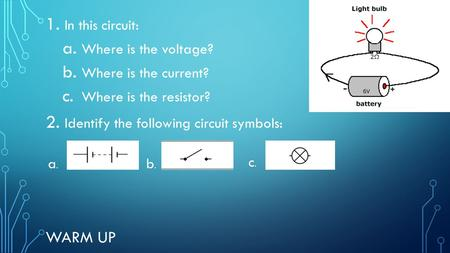 WARM UP 1. In this circuit: a. Where is the voltage? b. Where is the current? c. Where is the resistor? 2. Identify the following circuit symbols: a.a.