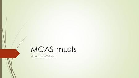 MCAS musts Write this stuff down. ANSWER EVERY QUESTION.  ANSWER EVERY QUESTION.  ANSWER EVERY MULTIPLE CHOICE QUESTION.  ANSWER EVERY OPEN RESPONSE.