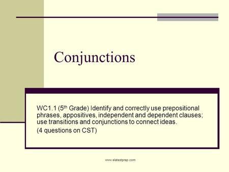 Www.elatestprep.com Conjunctions WC1.1 (5 th Grade) Identify and correctly use prepositional phrases, appositives, independent and dependent clauses; use.