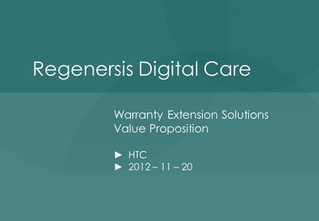 Regenersis Digital Care Warranty Extension Solutions Value Proposition ► HTC ► 2012 – 11 – 20.