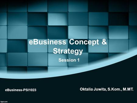 EBusiness Concept & Strategy eBusiness-PSI1023 Session 1 Oktalia Juwita, S.Kom., M.MT.
