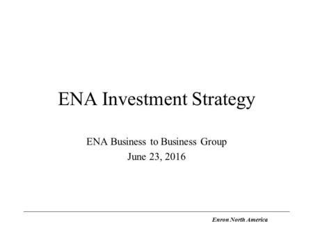 Enron North America ENA Investment Strategy ENA Business to Business Group June 23, 2016.