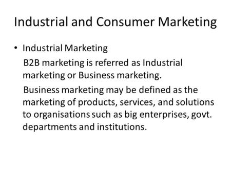 Industrial and Consumer Marketing Industrial Marketing B2B marketing is referred as Industrial marketing or Business marketing. Business marketing may.