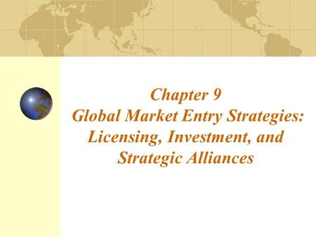 Chapter 9 Global Market Entry Strategies: Licensing, Investment, and Strategic Alliances.