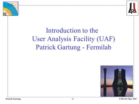 Patrick Gartung 1 CMS 101 Mar 2007 Introduction to the User Analysis Facility (UAF) Patrick Gartung - Fermilab.