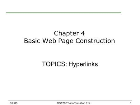 1 3/2/05CS120 The Information Era Chapter 4 Basic Web Page Construction TOPICS: Hyperlinks.