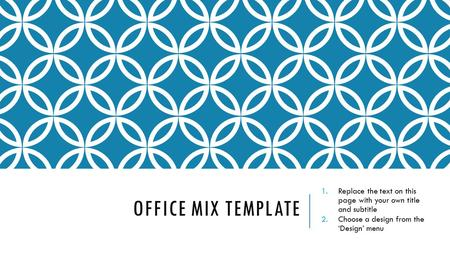 OFFICE MIX TEMPLATE 1.Replace the text on this page with your own title and subtitle 2.Choose a design from the 'Design' menu.
