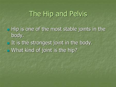 The Hip and Pelvis Hip is one of the most stable joints in the body. Hip is one of the most stable joints in the body. It is the strongest joint in the.