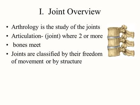 I. Joint Overview Arthrology is the study of the joints