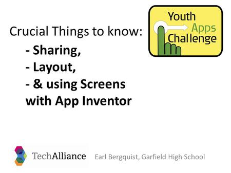 - Sharing, - Layout, - & using Screens with App Inventor Earl Bergquist, Garfield High School Crucial Things to know: