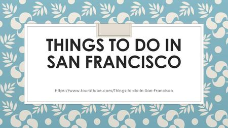 THINGS TO DO IN SAN FRANCISCO https://www.touristtube.com/Things-to-do-in-San-Francisco.