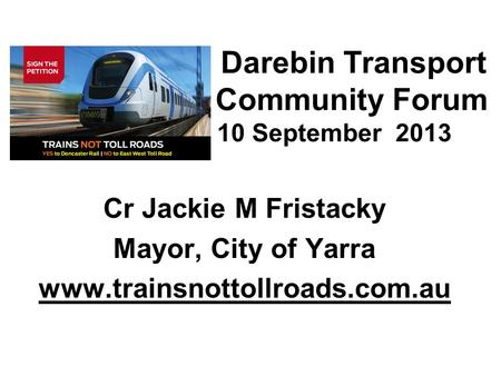 Darebin Transport Community Forum 10 10 September 2013 Cr Jackie M Fristacky Mayor, City of Yarra www.trainsnottollroads.com.au.