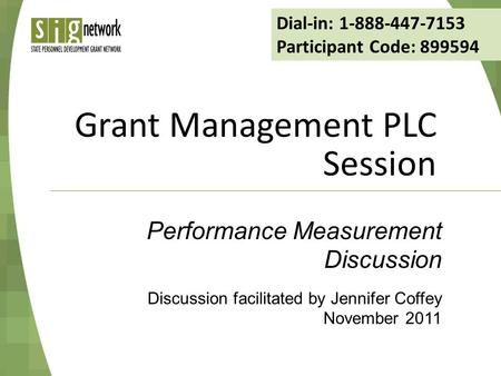 Grant Management PLC Session Discussion facilitated by Jennifer Coffey November 2011 Performance Measurement Discussion Dial-in: 1-888-447-7153 Participant.