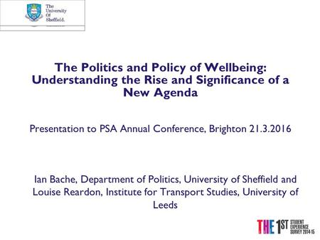 The Politics and Policy of Wellbeing: Understanding the Rise and Significance of a New Agenda Presentation to PSA Annual Conference, Brighton 21.3.2016.