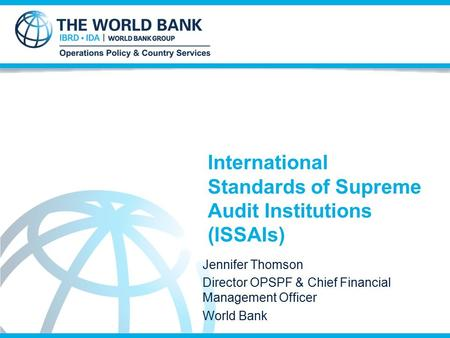 International Standards of Supreme Audit Institutions (ISSAIs) Jennifer Thomson Director OPSPF & Chief Financial Management Officer World Bank.