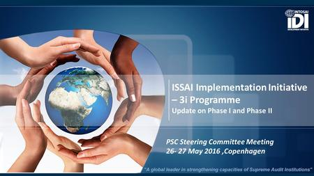 ISSAI Implementation Initiative – 3i Programme Update on Phase I and Phase II PSC Steering Committee Meeting 26- 27 May 2016,Copenhagen.