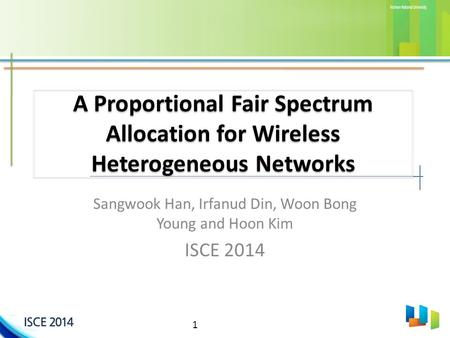 1 A Proportional Fair Spectrum Allocation for Wireless Heterogeneous Networks Sangwook Han, Irfanud Din, Woon Bong Young and Hoon Kim ISCE 2014.