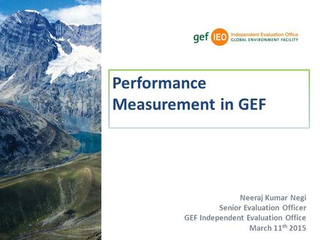 Neeraj Kumar Negi Senior Evaluation Officer GEF Independent Evaluation Office March 11 th 2015 Performance Measurement in GEF.