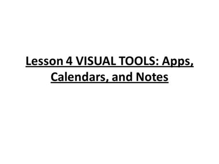Lesson 4 VISUAL TOOLS: Apps, Calendars, and Notes.
