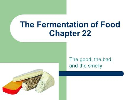 The Fermentation of Food Chapter 22 The good, the bad, and the smelly.