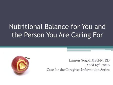 Nutritional Balance for You and the Person You Are Caring For Lauren Gogol, MScFN, RD April 19 th, 2016 Care for the Caregiver Information Series.
