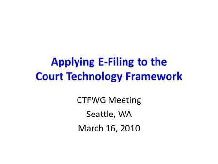 Applying E-Filing to the Court Technology Framework CTFWG Meeting Seattle, WA March 16, 2010.