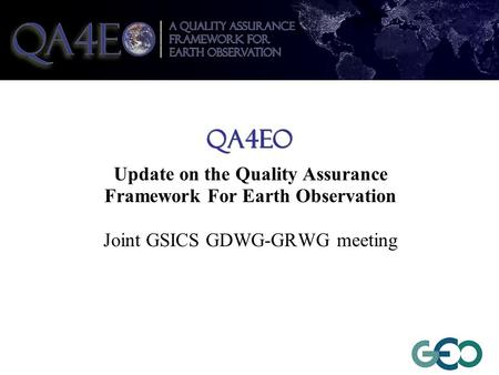 QA4EO Update on the Quality Assurance Framework For Earth Observation Joint GSICS GDWG-GRWG meeting.