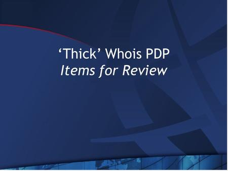 'Thick' Whois PDP Items for Review. Items for Review GNSO Policy Development Process 'thick' Whois Issue Report DT's Mission WG Charter Template.