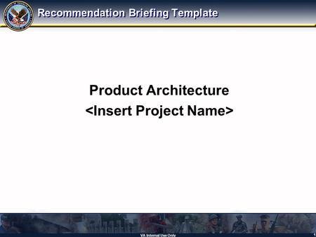 VA Internal Use Only 1 Product Architecture Recommendation Briefing Template.