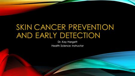 SKIN CANCER PREVENTION AND EARLY DETECTION Dr. Kay Hargett Health Science Instructor.