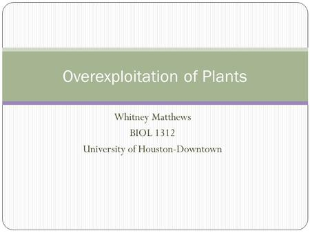 Whitney Matthews BIOL 1312 University of Houston-Downtown Overexploitation of Plants.