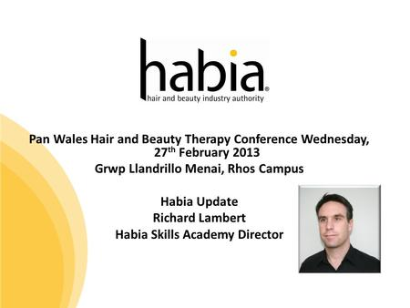 Pan Wales Hair and Beauty Therapy Conference Wednesday, 27 th February 2013 Grwp Llandrillo Menai, Rhos Campus Habia Update Richard Lambert Habia Skills.