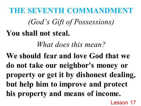 THE SEVENTH COMMANDMENT (God's Gift of Possessions) You shall not steal. What does this mean? We should fear and love God that we do not take our neighbor's.