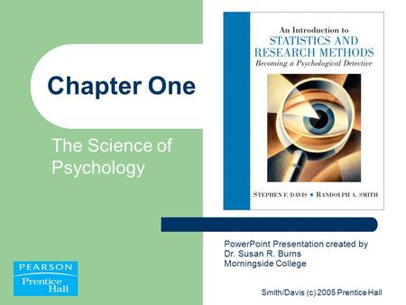 Smith/Davis (c) 2005 Prentice Hall Chapter One The Science of Psychology PowerPoint Presentation created by Dr. Susan R. Burns Morningside College.