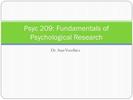 Dr. Ann Voorhies Psyc 209: Fundamentals of Psychological Research.
