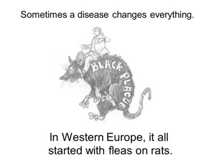 In Western Europe, it all started with fleas on rats. Sometimes a disease changes everything.