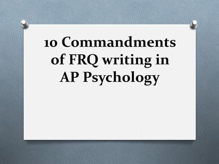 10 Commandments of FRQ writing in AP Psychology. 10 Commandments of AP Psychology FRQ Writing 10 Simple Rules that will help.