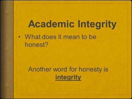 Academic Integrity What does it mean to be honest? Another word for honesty is integrity.
